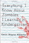 Everything I Know About Zombies, I Learned in Kindergarten by Kevin Wayne Williams