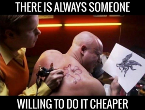 always someone willing to do it cheaper