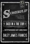 Somerflip: Based on a True Story... Witnessed by Drunks by Daley James Francis