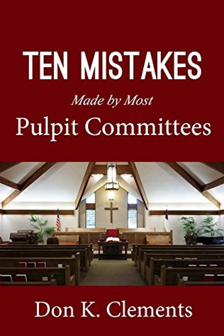 Ten Mistakes Made by Most Pulpit Committees by Don K. Clements