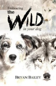 Embracing the Wild in Your Dog by Bryan Bailey