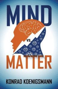 Mind Vs. Matter by Konrad Koenigsmann