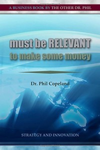 Must be Relevant to Make Some Money by Dr. Phil Copeland