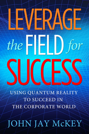 Leverage the Field for Success: Using Quantum Reality to Succeed in the Corporate World by John Jay McKey